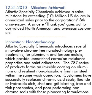 August 1, 2007:  Milestone Achieved Atlantic Specialty Chemicals achieved a sales milestone by exceeding (5) Million US dollars in annualized sales prior to the corporations' 5th anniversary.   A sincere 'Thank You' goes out to our valued North American and oversees customers! March 16, 2007:  Innovation: Nanotechnology  Atlantic Specialty Chemicals introduces several innovative chrome-free nanotechnology pre-treatments, for aluminum and ferrous metals, which provide unmatched corrosion resistance properties and paint adherence. The 787 series of products forms an invisible coating on aluminum and resilient non-phosphate finish on steel within the same wash operation.  Customer have successfully replaced chromic acid seals, fluoride or hydroxide etch, shot and grit blasting, iron and zinc phosphates, and poor performing non-chrome seals with these pioneering formulations.